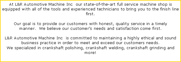 Text Box: At L&R Automotive Machine Inc  our state-of-the-art full service machine shop is equipped with all of the tools and experienced technicians to bring you to the finish line first. 
